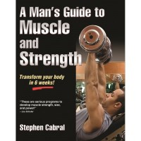 A Man's Guide To Muscle And Strength By Stephen Cabral