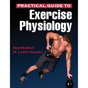 Practical Guide to Exercise Physiology By Robert Murray, W. Larry Kenney